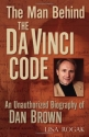 The Man Behind the Da Vinci Code: An Unauthorized Biography of Dan Brown
