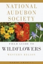 The National Audubon Society Field Guide to North American Wildflowers: Western Region