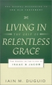 Living in the Grip of Relentless Grace: The Gospel in the Lives of Isaac & Jacob (Gospel According to the Old Testament)