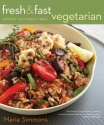 Fresh & Fast Vegetarian: Recipes That Make a Meal