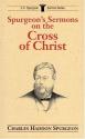 Spurgeon's Sermons on the Cross of Christ (C.H. Spurgeon Sermon Series)