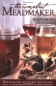 The Compleat Meadmaker : Home Production of Honey Wine From Your First Batch to Award-winning Fruit and Herb Variations
