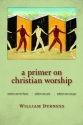 A Primer on Christian Worship: Where We've Been, Where We Are, Where We Can Go (Calvin Institute of Christian Worship Liturgical Studies)