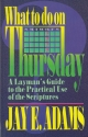 What to Do on Thursday: A Layman's Guide to the Practical Use of the Scriptures