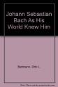 Johann Sebastian Bach As His World Knew Him
