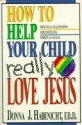 How to Help Your Child to Really Love Jesus: Practical Suggestions for Instilling Spiritual Values