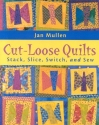 Cut-Loose Quilts: Stack, Slice, Switch,...