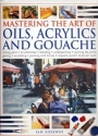 Mastering the Art of Oils, Acrylics and Gouache