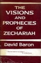 THE VISIONS & PROPHECIES OF ZECHARIAH : THE PROPHET OF HOPE AND OF GLORY - AN E