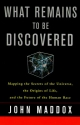 What Remains to Be Discovered : Mapping the Secrets of the Universe, the Origins of Life, and the Future of the Human Race