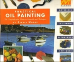 Practical Oil Painting: The Comprehensive Guide to Materials and Techniques