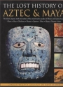 The Lost History of Aztec & Maya: The History, Legend, Myth and Culture of the Ancient Native Peoples of Mexico and Central America