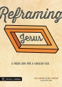 Reframing Jesus: A Fresh Look Into a Familiar Face: Participant/Student Book