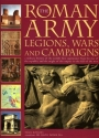 The Roman Army: Legions, Wars and Campaigns: A Military History of the World's First Superpower From the Rise of the Republic and the Might of the Empire to the Fall of the West