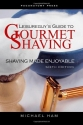 Leisureguy's Guide to Gourmet Shaving - Sixth Edition: Shaving Made Enjoyable