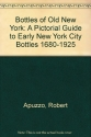 Bottles of Old New York: A Pictorial Guide to Early New York City Bottles 1680-1925