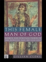 This Female Man of God: Women and Spiritual Power in the Patristic Age, 350-450 AD