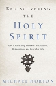 Rediscovering the Holy Spirit: Goda��s Perfecting Presence in Creation, Redemption, and Everyday Life