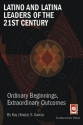 Latino and Latina Leaders of the 21st Century:: Ordinary Beginnings, Extraordinary Outcomes