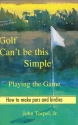 Golf Can't Be This Simple: Playing the Game - How to make pars and birdies