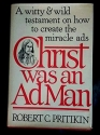 Christ was an Ad Man - A Witty and Wild Testament on How to Create the Miracle Ads