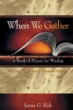 When We Gather, Revised Edition: A Book of Prayers for Worship