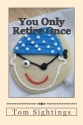 You Only Retire Once: A Baby Boomer Looks at Health, Finance, Retirement, Grown-Up Children ... and How Time Flies