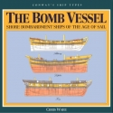The Bomb Vessel: Shore Bombardment Ships of the Age of Sail (Conway's Ship Types)