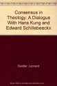 Consensus in Theology: A Dialogue With Hans Kung and Edward Schillebeeckx
