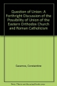 The Question of Union: A Forthright Discussion of the Possibility of Union of the Eastern Orthodox Church and Roman Catholicism