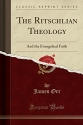 The Ritschlian Theology: And the Evangelical Faith (Classic Reprint)