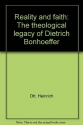 Reality and faith: The theological legacy of Dietrich Bonhoeffer