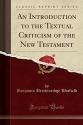 An Introduction to the Textual Criticism of the New Testament (Classic Reprint)