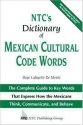 NTC's Dictionary of Mexican Cultural Code Words : The Complete Guide to Key Words That Express How the Mexicans Think, Communicate, and Behave