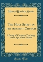 The Holy Spirit in the Ancient Church: A Study of Christian Teaching, in the Age of the Fathers (Classic Reprint)