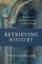 Retrieving History: Memory and Identity Formation in the Early Church (Evangelical Ressourcement)