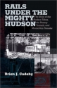 Rails Under the Mighty Hudson: The Story of the Hudson Tubes, the Pennsylvania Tunnels, and Manhattan Transfer (Hudson Valley Heritage)