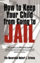 How to Keep Your Child from Going to Jail: Restoring Parental Authority and Developing Successful Youth
