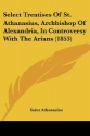 Select Treatises Of St. Athanasius, Archbishop Of Alexandria, In Controversy With The Arians (1853)
