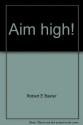 Aim high!: A paraphrase and abridgement of Richard Baxter's The saints' everlasting rest