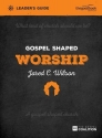 Gospel Shaped Worship Leader's Guide