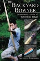 The Backyard Bowyer: The Beginner's Guide to Building Bows