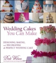 Wedding Cakes You Can Make: Designing, Baking, and Decorating the Perfect Wedding Cake