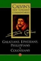 The Epistles of Paul the Apostle to the Galatians, Ephesians, Philippians and Colossians (Calvin's New Testament Commentaries)