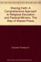 Sharing faith: A comprehensive approach to religious education and pastoral ministry : the way of shared praxis