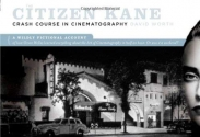 The Citizen Kane Crash Course in Cinematography: A Wildly Fictional Account of How Orson Welles Learned Everything about the Art of Cinematography in Half an Hour. Or, Was It a Weekend?