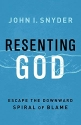 Resenting God: Escape the Downward Spiral of Blame