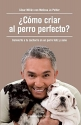 ¿Cómo criar al perro perfecto? / How to Raise the Perfect Dog: Through Puppyhood  and Beyond (Spanish Edition)