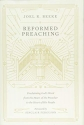 Reformed Preaching: Proclaiming God's Word from the Heart of the Preacher to the Heart of His People