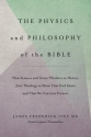 The Physics and Philosophy of the Bible: How Science and Great Thinkers in History Join Theology to Show That God Exists and That We Can Live Forever (The Inevitable Truth) (Volume 1)
